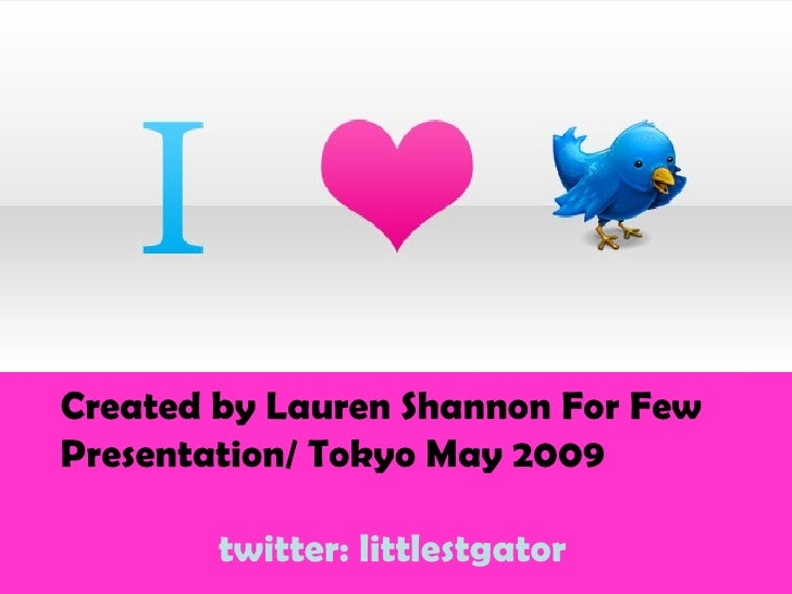 Created by Lauren Shannon For Few Presentation/ Tokyo May 2009 twitter: littlestgator