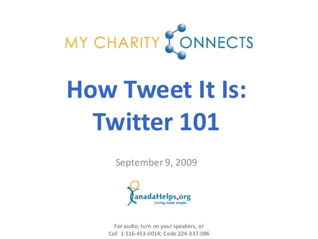 September 9, 2009 How Tweet It Is: Twitter 101 For audio, turn on your speakers, or Call 1-516-453-0014; Code 224-337-096