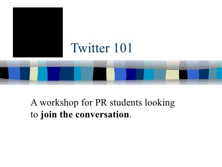 Twitter 101 A workshop for PR students looking to  join the conversation .