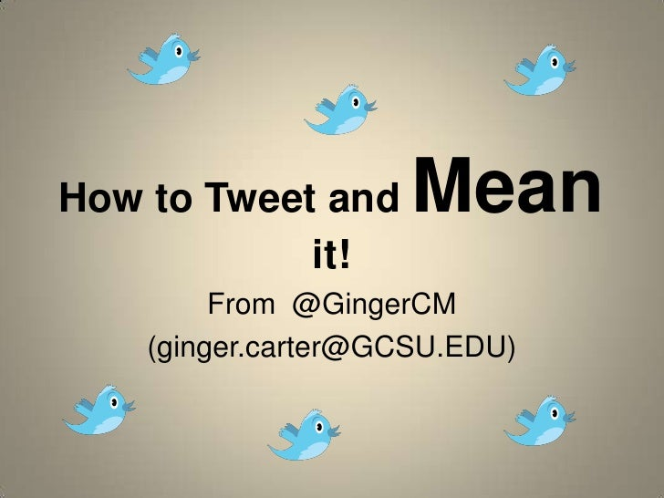 How to Tweet and Mean it!<br />From  @GingerCM<br />(ginger.carter@GCSU.EDU)<br />