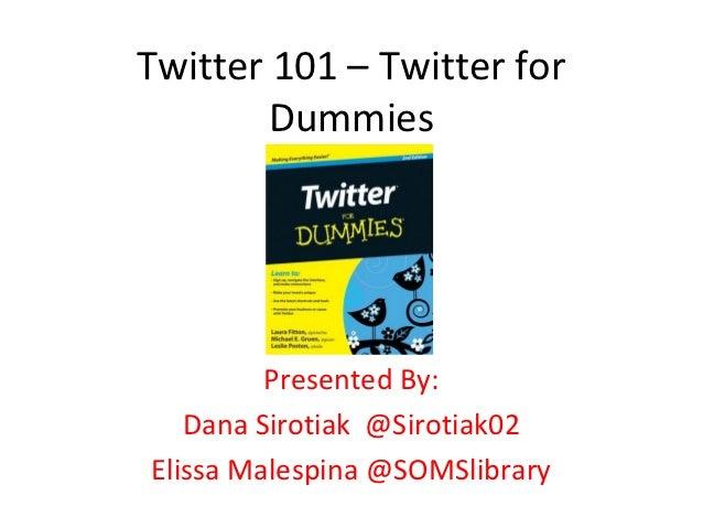 Twitter 101 – Twitter for        Dummies         Presented By:   Dana Sirotiak @Sirotiak02Elissa Malespina @SOMSlibrary