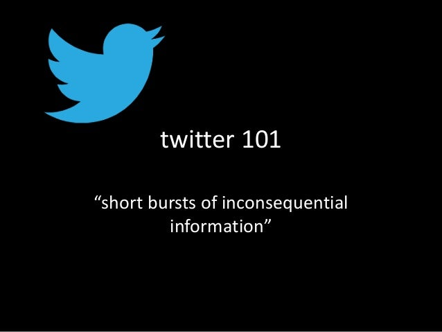 "twitter 101 ""short bursts of inconsequential information"""