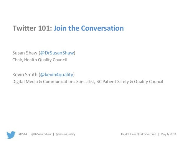 #QS14 | @DrSusanShaw | @kevin4quality Health Care Quality Summit | May 6, 2014 Twitter 101: Join the Conversation Susan Sh...