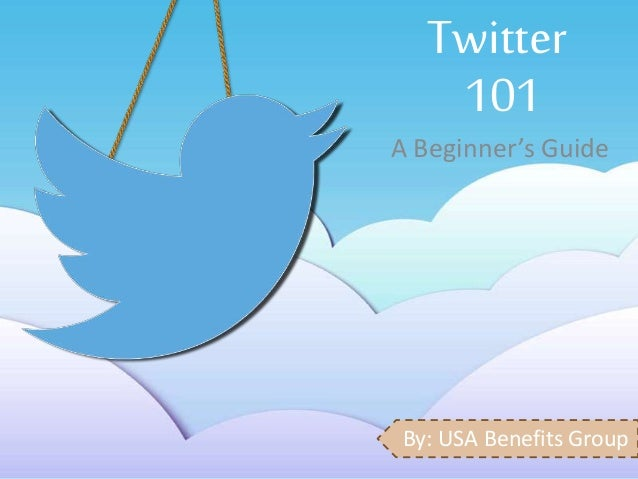 Twitter  101  A Beginner's Guide  By: USA Benefits Group