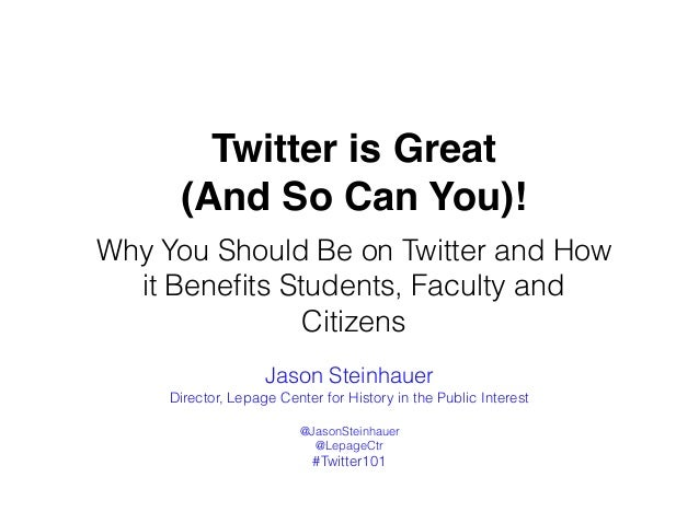 Twitter is Great (And So Can You)! Why You Should Be on Twitter and How it Benefits Students, Faculty and Citizens Jason St...