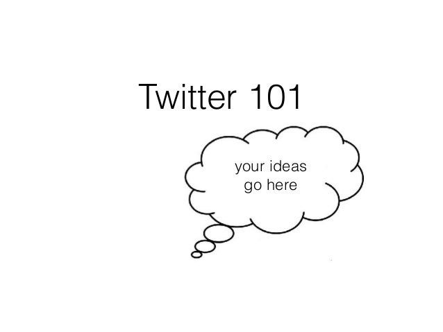 Twitter 101 your ideas go here