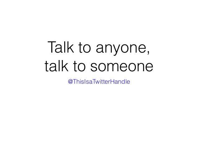 Talk to anyone, talk to someone @ThisIsaTwitterHandle