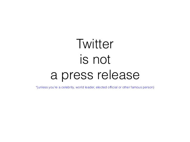 Twitter is not a press release *(unless you're a celebrity, world leader, elected official or other famous person)