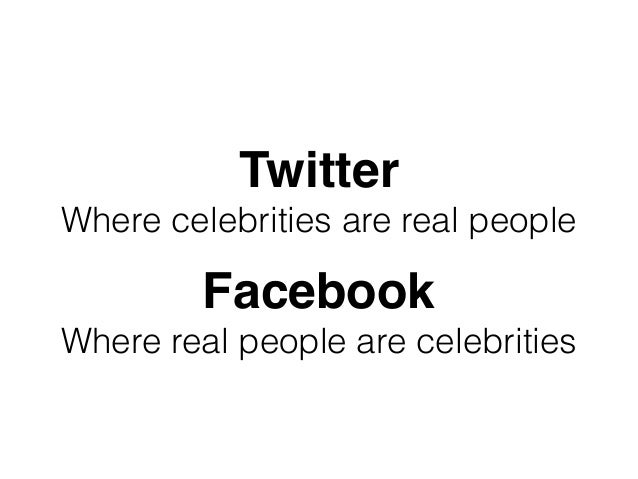 Twitter Where celebrities are real people Facebook Where real people are celebrities