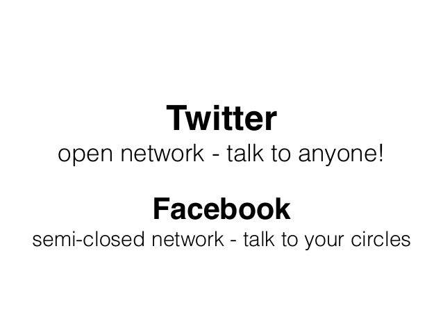 Twitter open network - talk to anyone! Facebook semi-closed network - talk to your circles