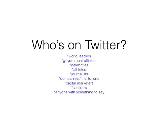 Who's on Twitter? *world leaders *government officials *celebrities *athletes *journalists *companies / institutions *digit...