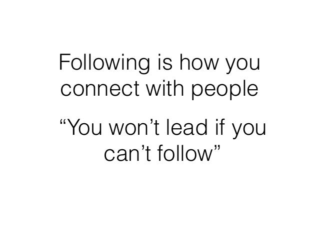 """Following is how you connect with people """"You won't lead if you can't follow"""""""