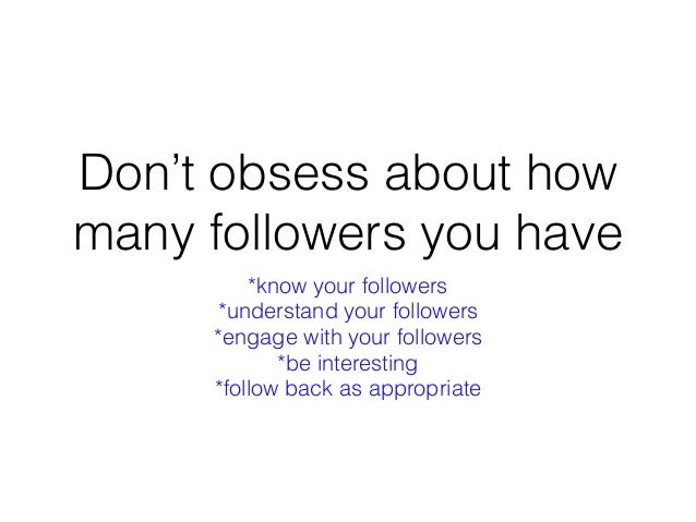 Don't obsess about how many followers you have *know your followers *understand your followers *engage with your followers...