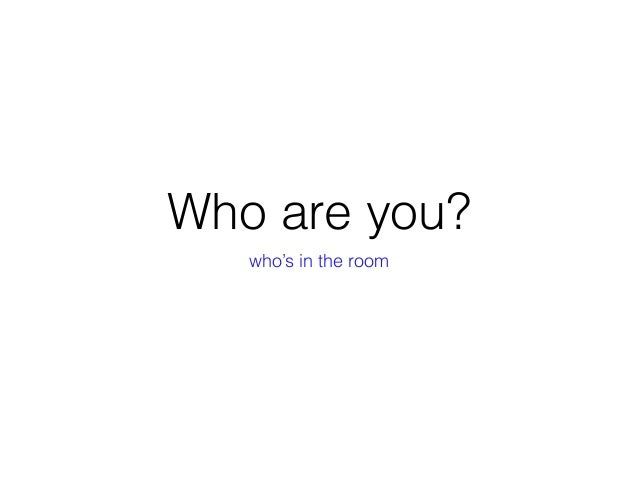 Who are you? who's in the room