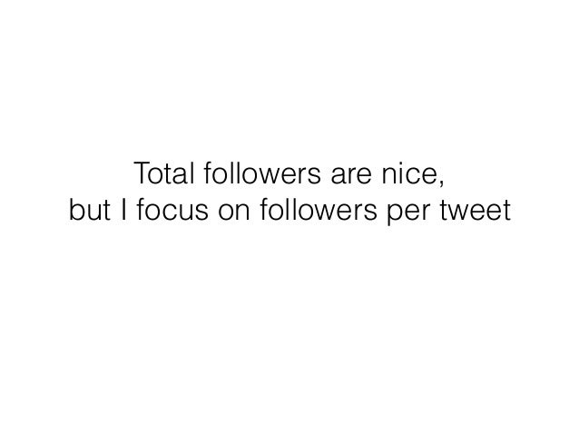 Total followers are nice, but I focus on followers per tweet