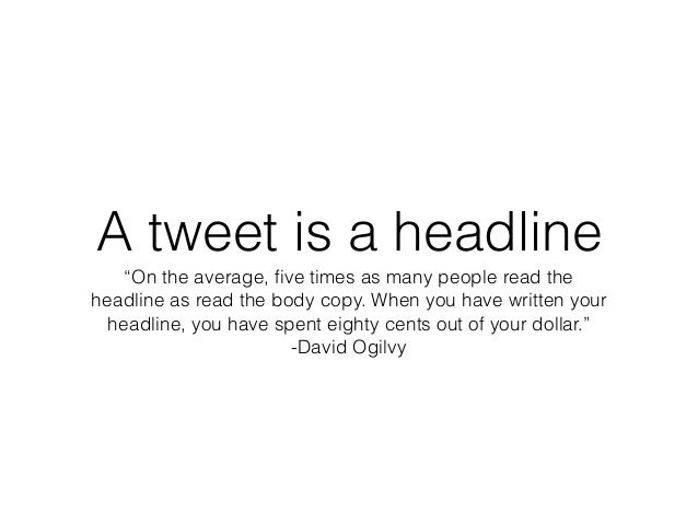"""A tweet is a headline """"On the average, five times as many people read the headline as read the body copy. When you have wri..."""