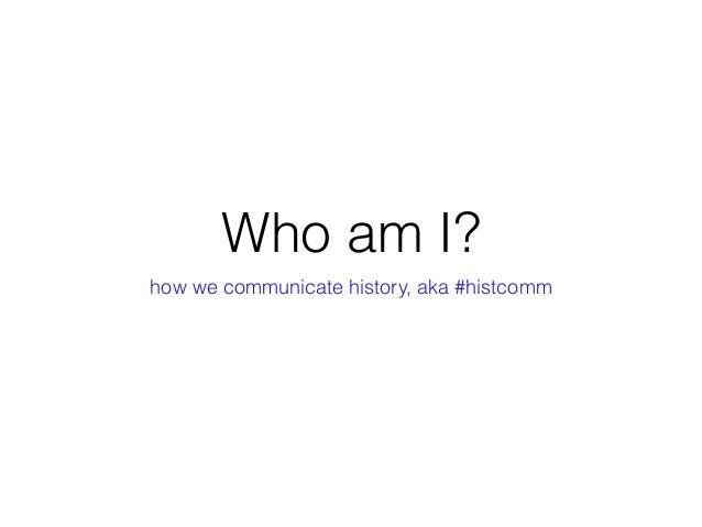 Who am I? how we communicate history, aka #histcomm