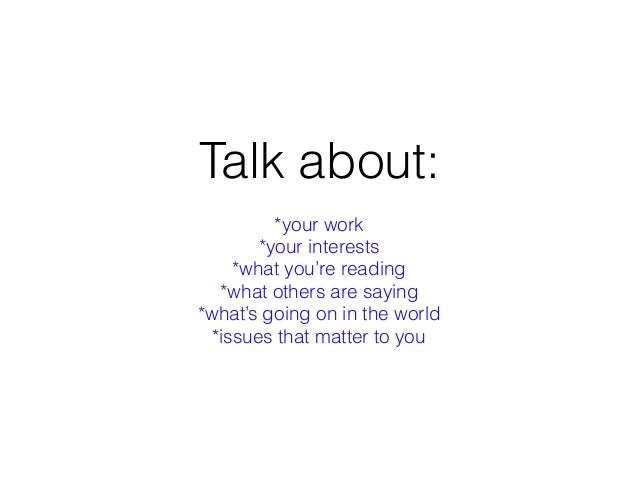 Talk about: *your work *your interests *what you're reading *what others are saying *what's going on in the world *issues ...