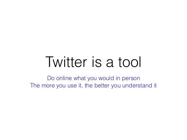 Twitter is a tool The more you use it, the better you understand it Do online what you would in person