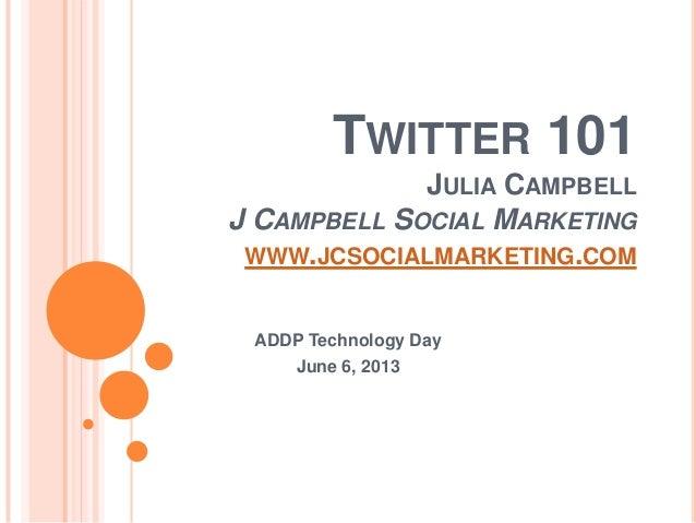 TWITTER 101JULIA CAMPBELLJ CAMPBELL SOCIAL MARKETINGWWW.JCSOCIALMARKETING.COMADDP Technology DayJune 6, 2013