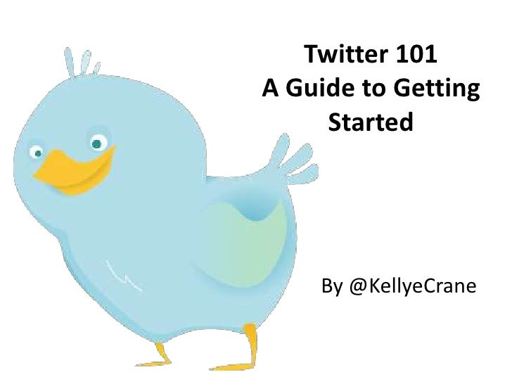 Twitter 101A Guide to Getting Started<br />By @KellyeCrane<br />