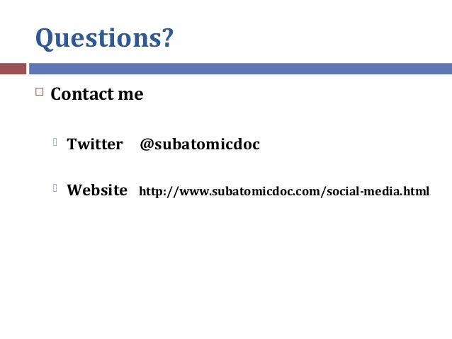 Questions?  Contact me  Twitter @subatomicdoc  Website http://www.subatomicdoc.com/social-media.html