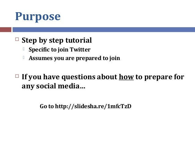 Purpose  Step by step tutorial  Specific to join Twitter  Assumes you are prepared to join  If you have questions abou...
