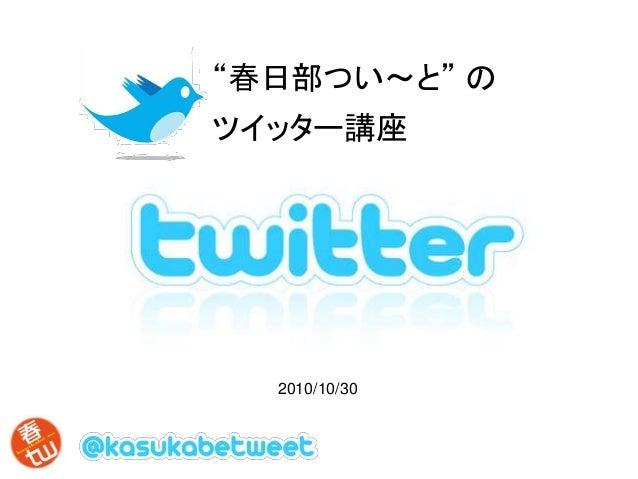 """""""春日部つい~と"""" の ツイッター講座 2010/10/30"""