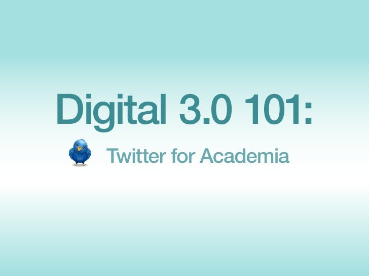 Digital 3.0 101:    Twitter for Academia