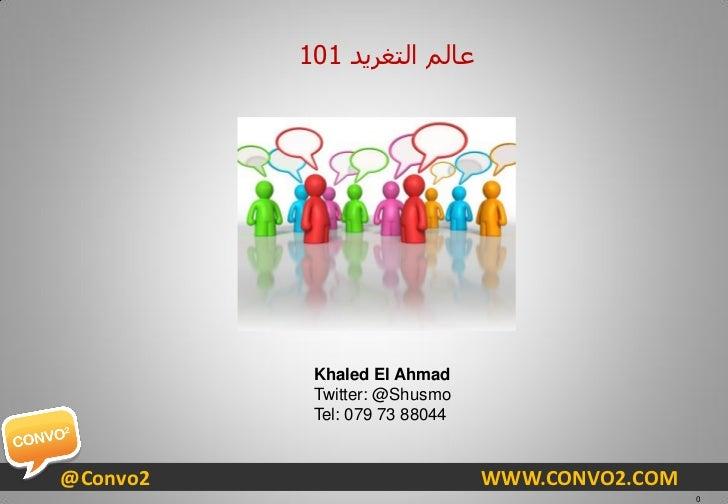 101 ػبٌُ اٌزغش٠ذ           Khaled El Ahmad           Twitter: @Shusmo           Tel: 079 73 88044@Convo2                ...