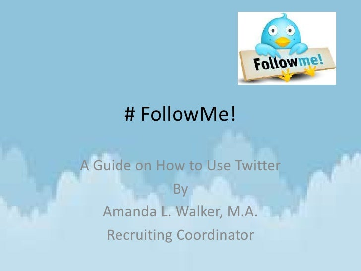 # FollowMe!A Guide on How to Use Twitter             By   Amanda L. Walker, M.A.   Recruiting Coordinator