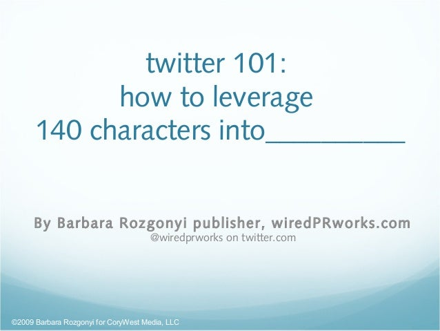 twitter 101: how to leverage 140 characters into__________ By Barbara Rozgonyi publisher, wiredPRworks.com @wiredprworks o...