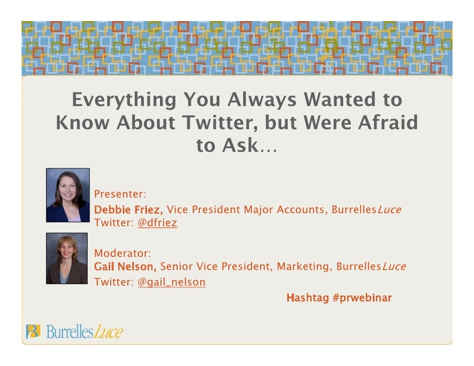 Everything You Always Wanted to Know About Twitter, but Were Afraid              to Ask…     Presenter:    Debbie Friez, V...