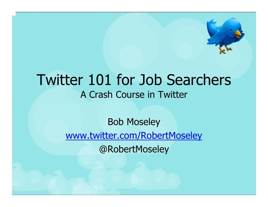 Twitter 101 for Job Searchers        A Crash Course in Twitter               Bob Moseley     www.twitter.com/RobertMoseley...