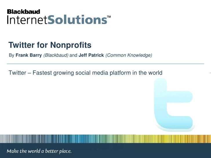 Twitter for Nonprofits<br />By Frank Barry(Blackbaud) and Jeff Patrick (Common Knowledge)<br /> Twitter – Fastest growing ...