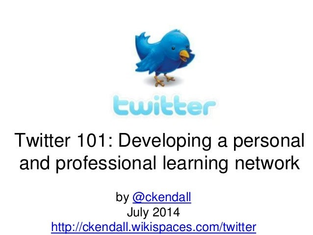 Twitter 101: Developing a personal and professional learning network by @ckendall July 2014 http://ckendall.wikispaces.com...