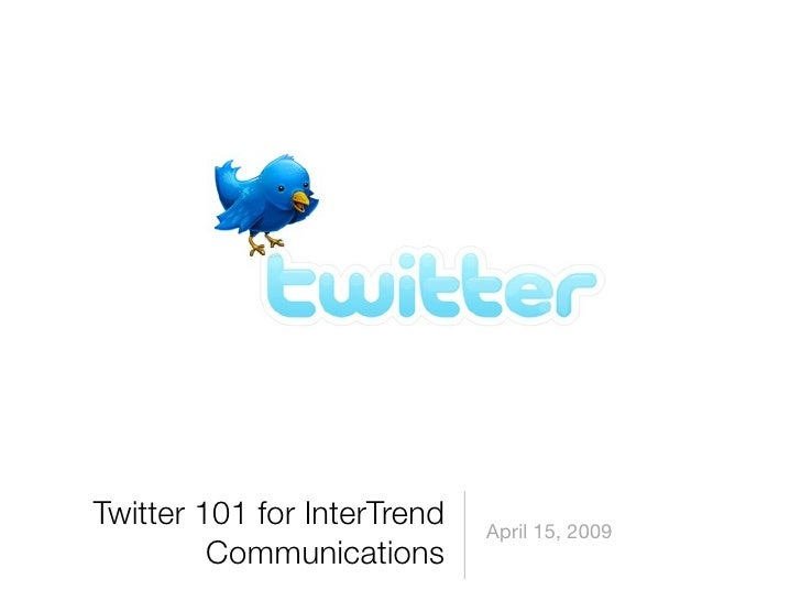Twitter 101 for InterTrend   April 15, 2009          Communications