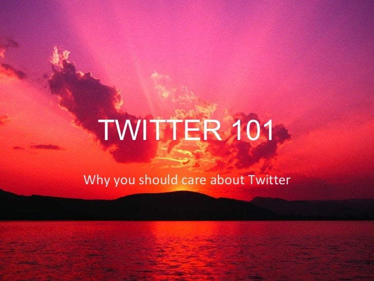 TWITTER 101Why you should care about Twitter