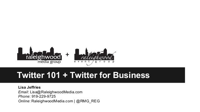Twitter 101 + Twitter for Business Lisa Jeffries Email: Lisa@RaleighwoodMedia.com Phone: 919-229-9725 Online: RaleighwoodM...
