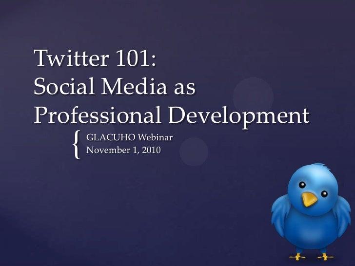 Twitter 101: Social Media as Professional Development<br />GLACUHO Webinar<br />November 1, 2010<br />
