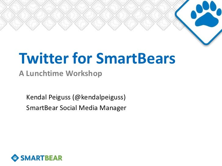 Twitter for SmartBearsA Lunchtime Workshop Kendal Peiguss (@kendalpeiguss) SmartBear Social Media Manager