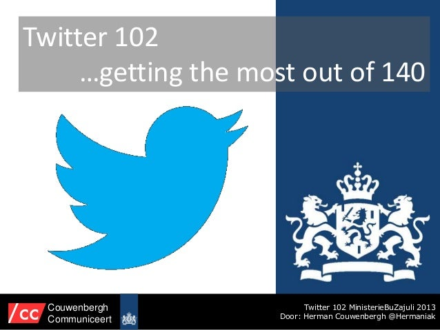 Twitter 102 …getting the most out of 140 Twitter 102 MinisterieBuZajuli 2013 Door: Herman Couwenbergh @Hermaniak Couwenber...