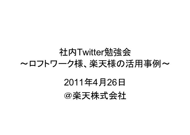 社内Twitter勉強会~ロフトワーク様、楽天様の活用事例~     2011年4月26日     @楽天株式会社
