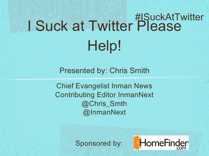 I Suck at Twitter Please Help! <ul><li>Presented by: Chris Smith </li></ul>Chief Evangelist Inman News Contributing Editor...