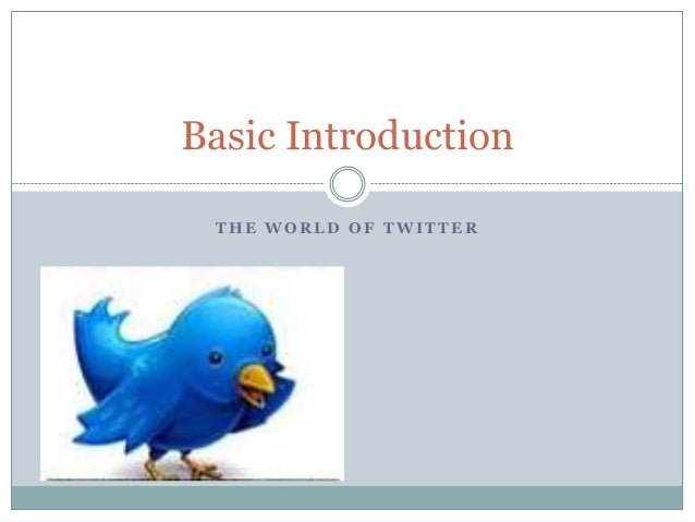 Basic Introduction THE WORLD OF TWITTER