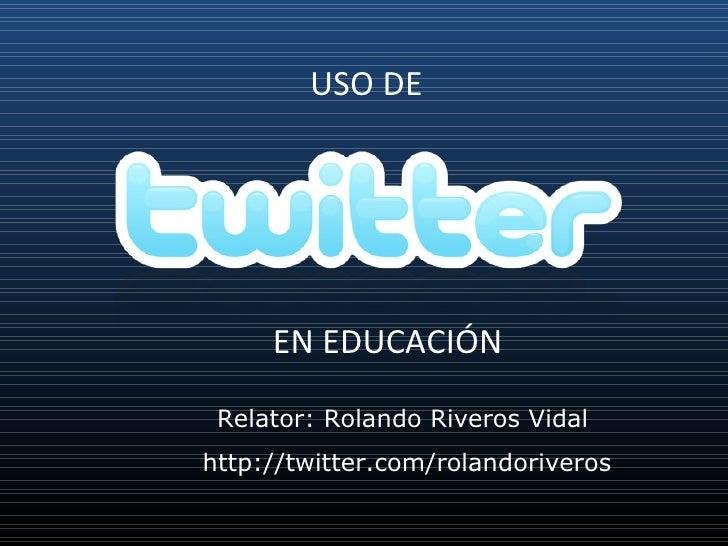 EN EDUCACIÓN USO DE  Relator: Rolando Riveros Vidal  http://twitter.com/rolandoriveros