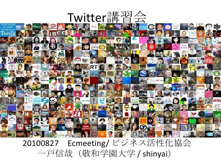 Twitter講習会<br />20100827 Ecmeeting/ ビジネス活性化協会 <br />一戸信哉(敬和学園大学 / shinyai)<br />