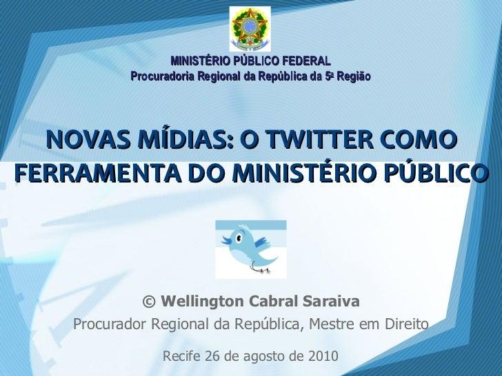 NOVAS MÍDIAS: O TWITTER COMO FERRAMENTA DO MINISTÉRIO PÚBLICO © Wellington Cabral Saraiva Procurador Regional da República...