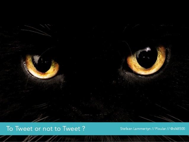 To Tweet or not to Tweet ? Stefaan Lammertyn // Pixular // @slk8500