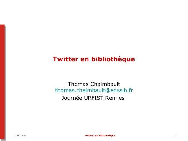 Twitter en bibliothèque  Thomas Chaimbault  thomas.chaimbault@enssib.fr  Journée URFIST Rennes  26/11/14 Twitter en biblio...